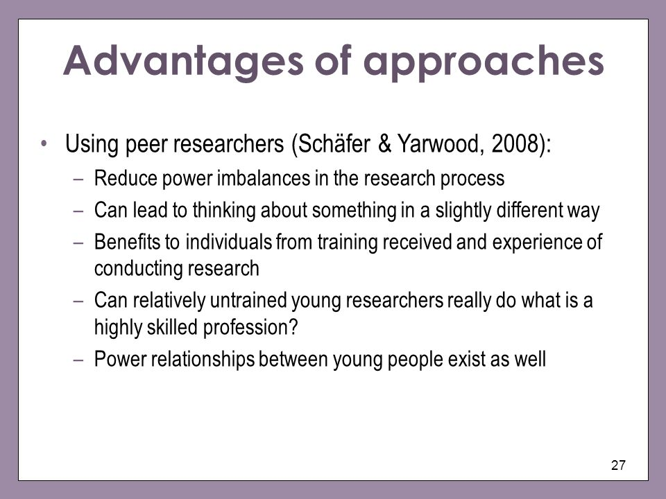 27 Using peer researchers (Schäfer & Yarwood, 2008): –Reduce power imbalances in the research process –Can lead to thinking about something in a slightly different way –Benefits to individuals from training received and experience of conducting research –Can relatively untrained young researchers really do what is a highly skilled profession.
