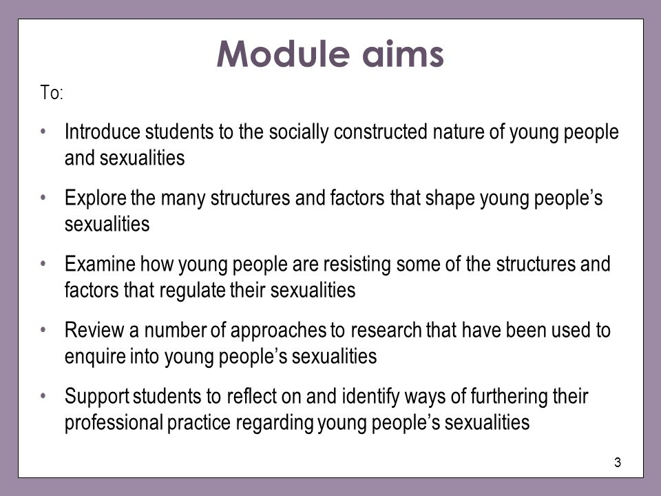 3 Module aims To: Introduce students to the socially constructed nature of young people and sexualities Explore the many structures and factors that shape young peoples sexualities Examine how young people are resisting some of the structures and factors that regulate their sexualities Review a number of approaches to research that have been used to enquire into young peoples sexualities Support students to reflect on and identify ways of furthering their professional practice regarding young peoples sexualities