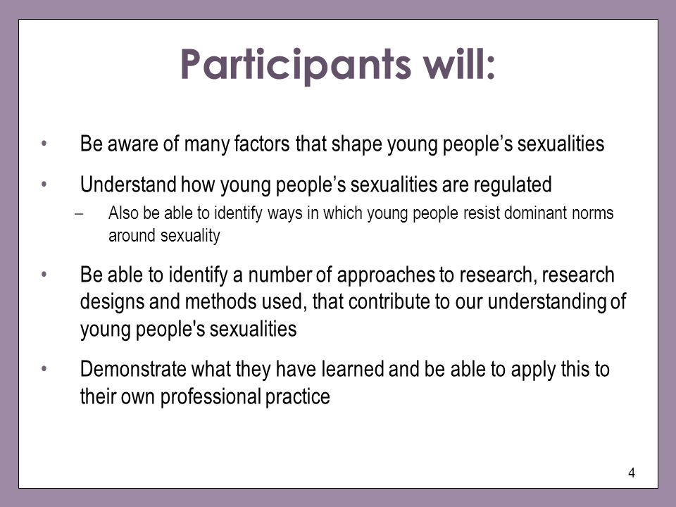 4 Participants will: Be aware of many factors that shape young peoples sexualities Understand how young peoples sexualities are regulated –Also be able to identify ways in which young people resist dominant norms around sexuality Be able to identify a number of approaches to research, research designs and methods used, that contribute to our understanding of young people s sexualities Demonstrate what they have learned and be able to apply this to their own professional practice