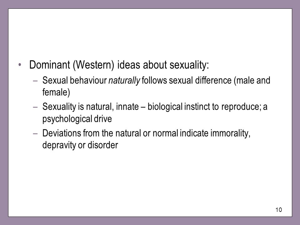 10 Dominant (Western) ideas about sexuality: –Sexual behaviour naturally follows sexual difference (male and female) –Sexuality is natural, innate – biological instinct to reproduce; a psychological drive –Deviations from the natural or normal indicate immorality, depravity or disorder