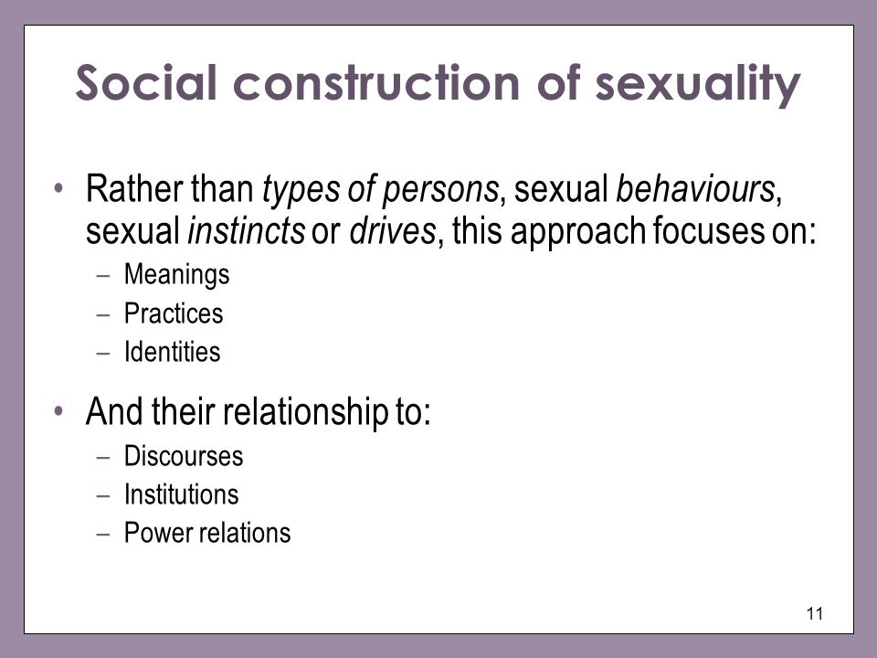 11 Social construction of sexuality Rather than types of persons, sexual behaviours, sexual instincts or drives, this approach focuses on: –Meanings –