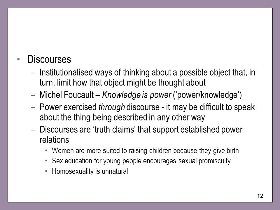12 Discourses –Institutionalised ways of thinking about a possible object that, in turn, limit how that object might be thought about –Michel Foucault – Knowledge is power (power/knowledge) –Power exercised through discourse - it may be difficult to speak about the thing being described in any other way –Discourses are truth claims that support established power relations Women are more suited to raising children because they give birth Sex education for young people encourages sexual promiscuity Homosexuality is unnatural