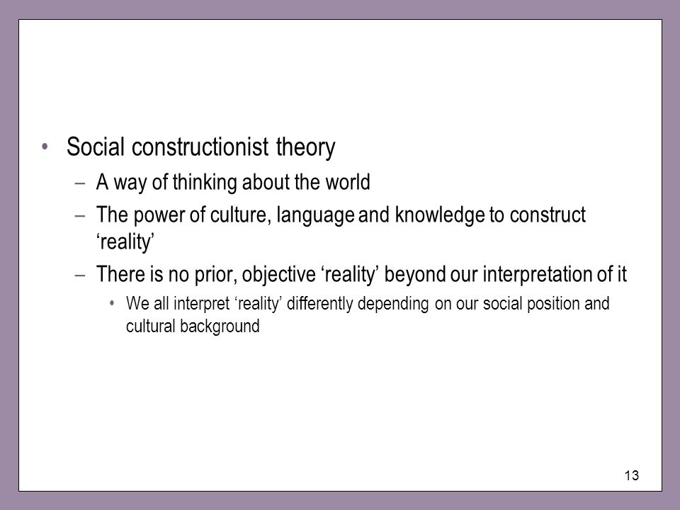 13 Social constructionist theory –A way of thinking about the world –The power of culture, language and knowledge to construct reality –There is no prior, objective reality beyond our interpretation of it We all interpret reality differently depending on our social position and cultural background