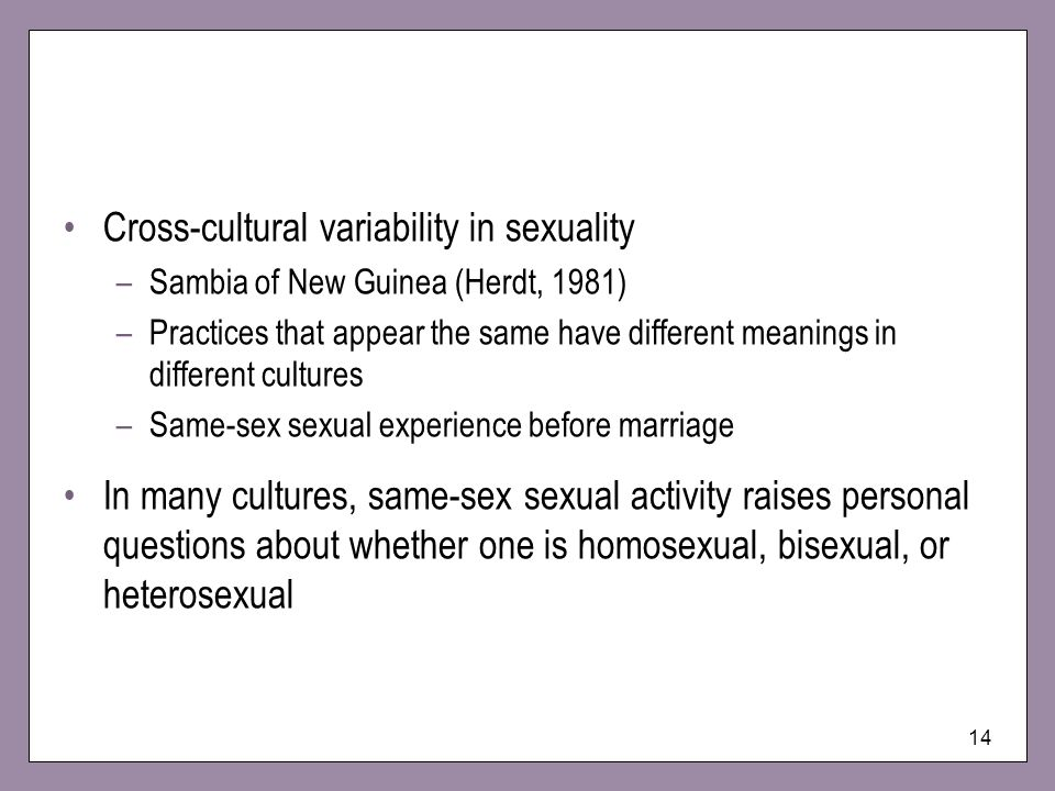 14 Cross-cultural variability in sexuality –Sambia of New Guinea (Herdt, 1981) –Practices that appear the same have different meanings in different cu