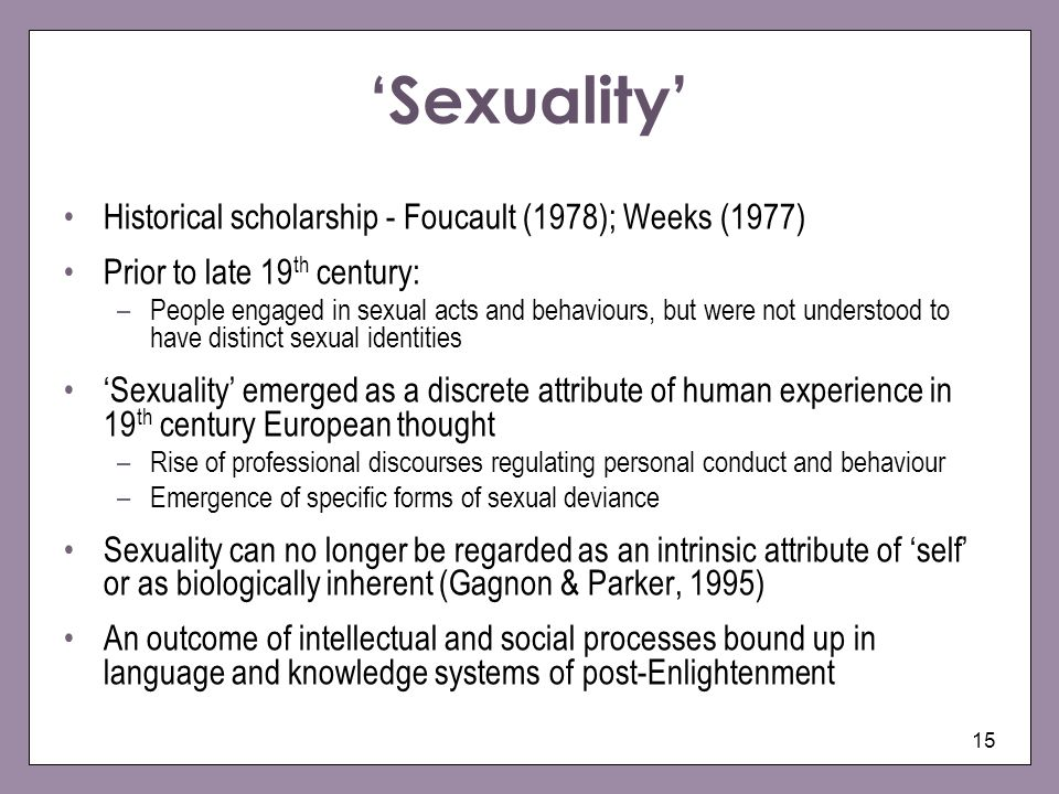 15 Sexuality Historical scholarship - Foucault (1978); Weeks (1977) Prior to late 19 th century: –People engaged in sexual acts and behaviours, but were not understood to have distinct sexual identities Sexuality emerged as a discrete attribute of human experience in 19 th century European thought –Rise of professional discourses regulating personal conduct and behaviour –Emergence of specific forms of sexual deviance Sexuality can no longer be regarded as an intrinsic attribute of self or as biologically inherent (Gagnon & Parker, 1995) An outcome of intellectual and social processes bound up in language and knowledge systems of post-Enlightenment