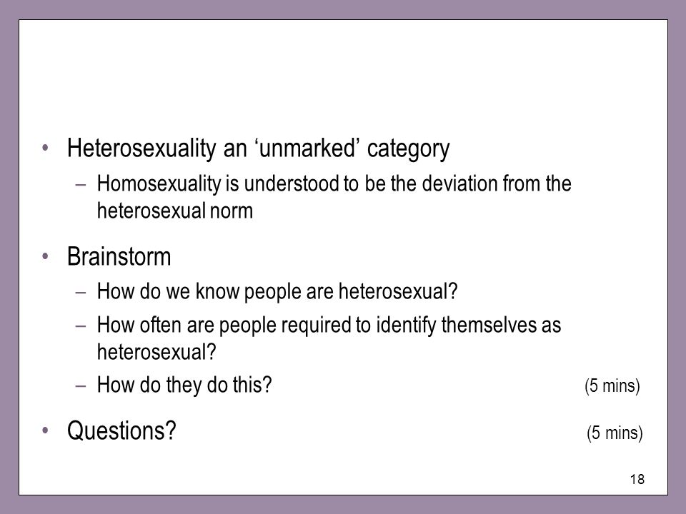 18 Heterosexuality an unmarked category –Homosexuality is understood to be the deviation from the heterosexual norm Brainstorm –How do we know people