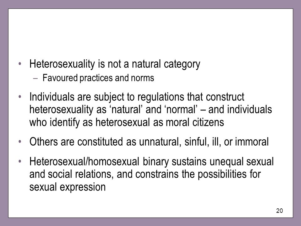20 Heterosexuality is not a natural category –Favoured practices and norms Individuals are subject to regulations that construct heterosexuality as natural and normal – and individuals who identify as heterosexual as moral citizens Others are constituted as unnatural, sinful, ill, or immoral Heterosexual/homosexual binary sustains unequal sexual and social relations, and constrains the possibilities for sexual expression