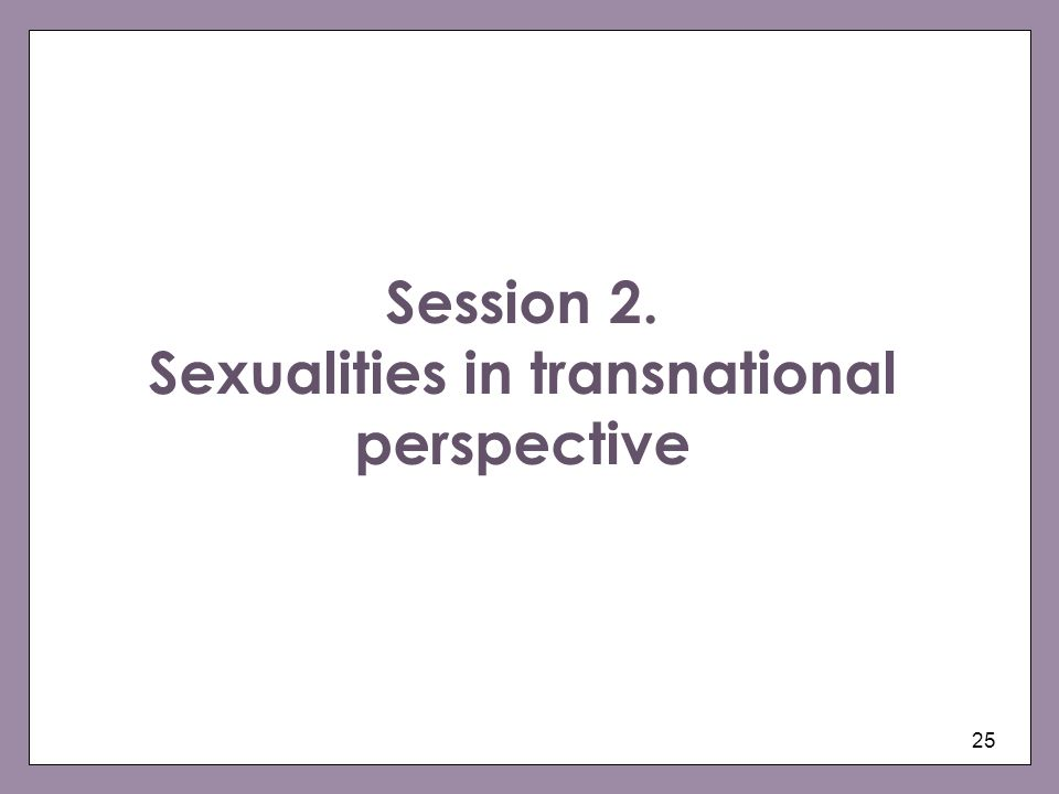 25 Session 2. Sexualities in transnational perspective