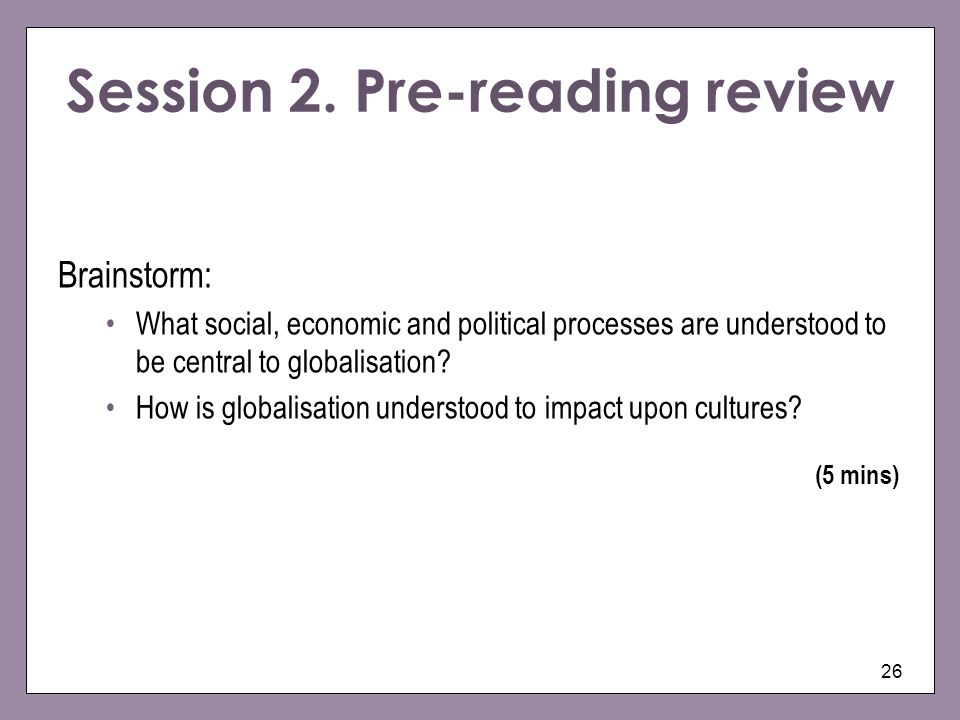 26 Session 2. Pre-reading review Brainstorm: What social, economic and political processes are understood to be central to globalisation? How is globa