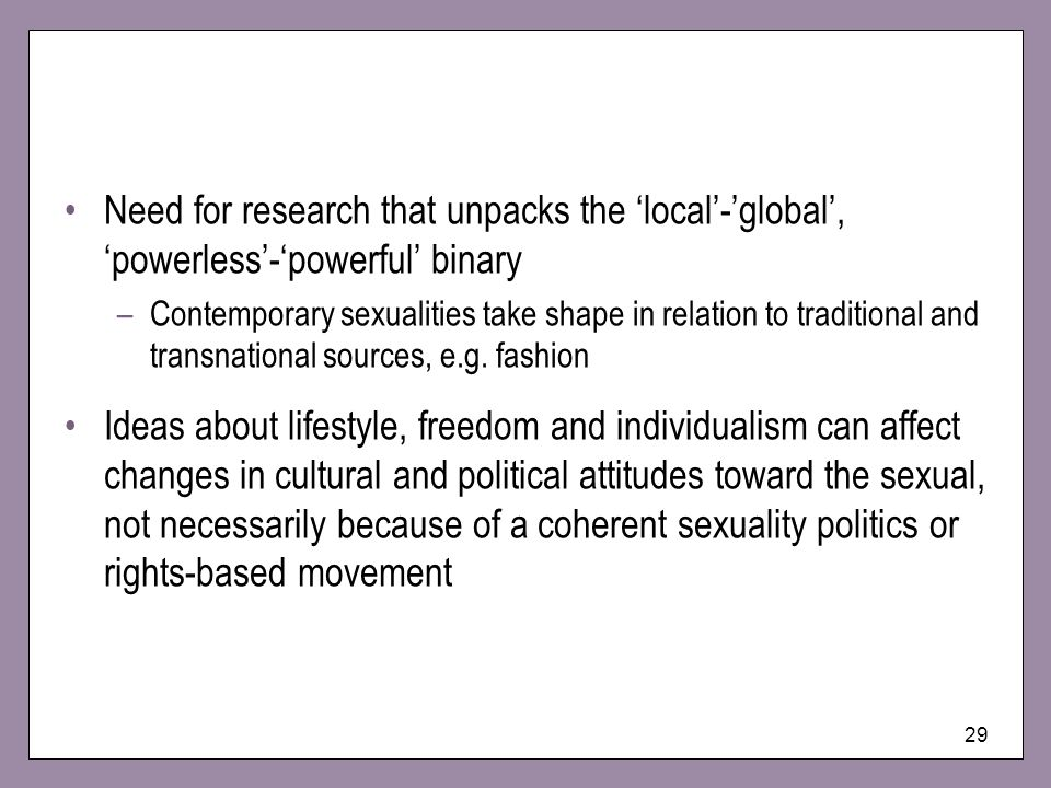 29 Need for research that unpacks the local-global, powerless-powerful binary –Contemporary sexualities take shape in relation to traditional and transnational sources, e.g.