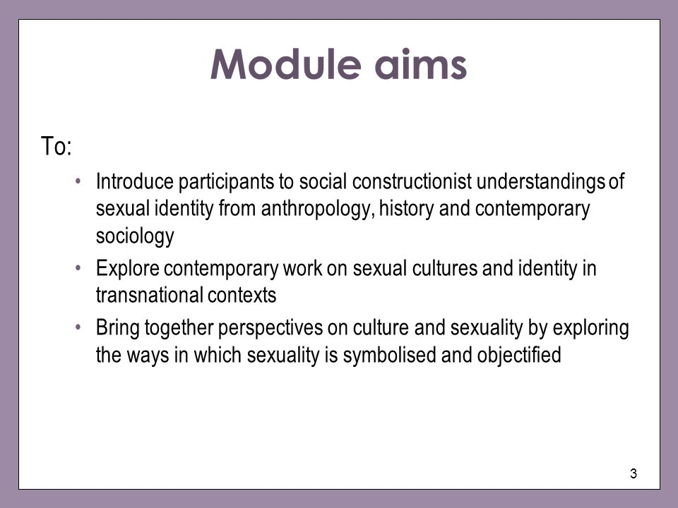 3 Module aims To: Introduce participants to social constructionist understandings of sexual identity from anthropology, history and contemporary socio