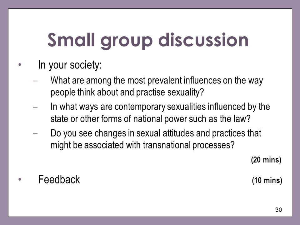 30 Small group discussion In your society: –What are among the most prevalent influences on the way people think about and practise sexuality.