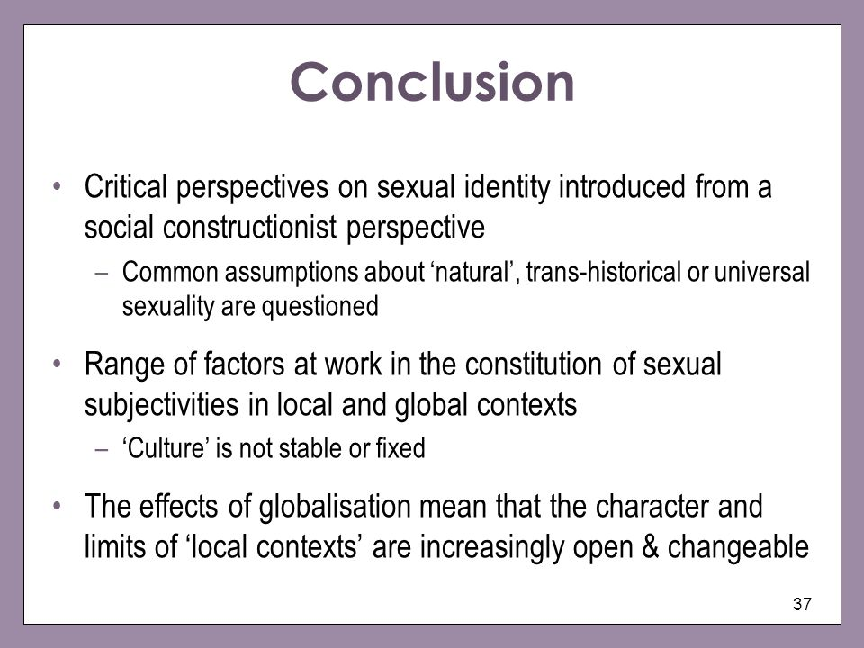 37 Conclusion Critical perspectives on sexual identity introduced from a social constructionist perspective –Common assumptions about natural, trans-historical or universal sexuality are questioned Range of factors at work in the constitution of sexual subjectivities in local and global contexts –Culture is not stable or fixed The effects of globalisation mean that the character and limits of local contexts are increasingly open & changeable