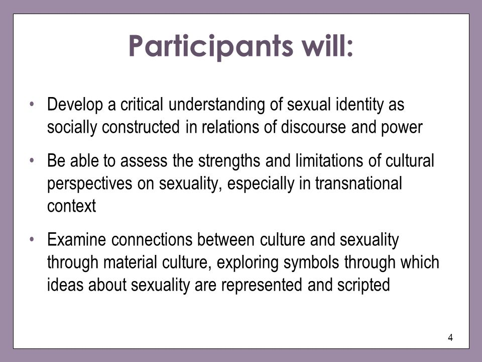 4 Develop a critical understanding of sexual identity as socially constructed in relations of discourse and power Be able to assess the strengths and limitations of cultural perspectives on sexuality, especially in transnational context Examine connections between culture and sexuality through material culture, exploring symbols through which ideas about sexuality are represented and scripted Participants will: