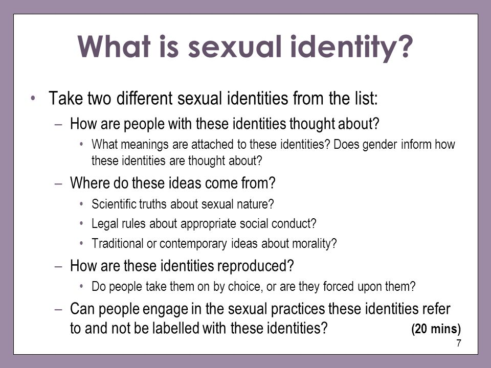 7 What is sexual identity? Take two different sexual identities from the list: –How are people with these identities thought about? What meanings are