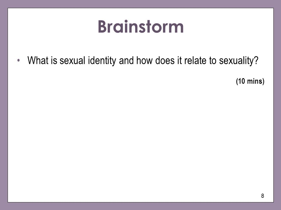 8 Brainstorm What is sexual identity and how does it relate to sexuality? (10 mins)