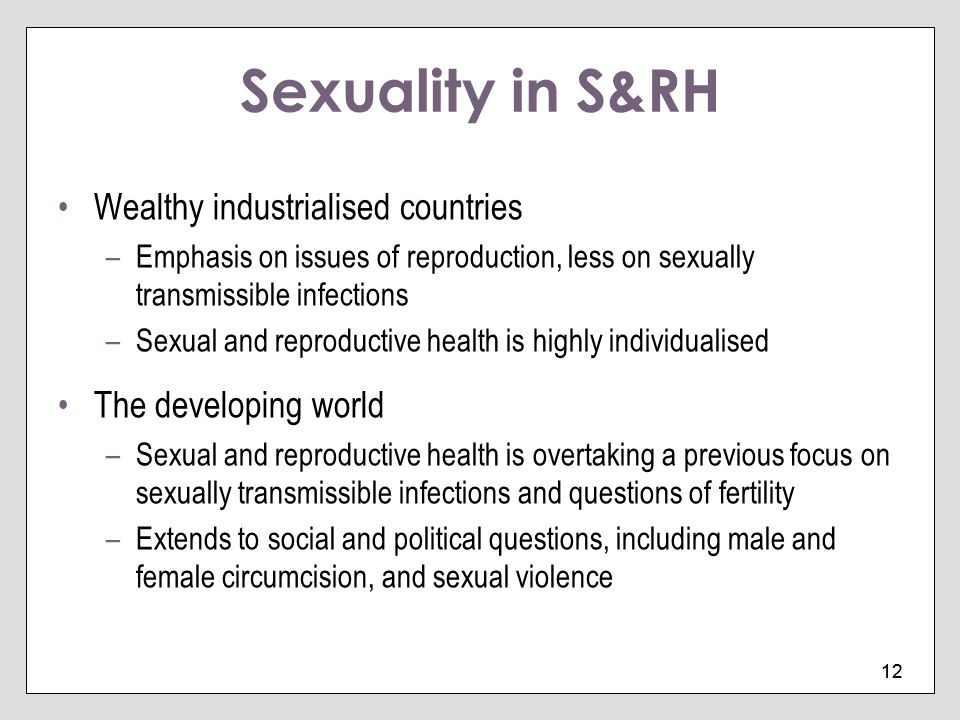 12 Sexuality in S&RH Wealthy industrialised countries –Emphasis on issues of reproduction, less on sexually transmissible infections –Sexual and repro