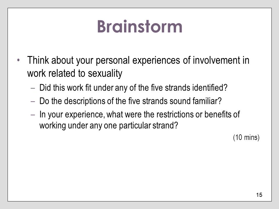 15 Brainstorm Think about your personal experiences of involvement in work related to sexuality –Did this work fit under any of the five strands ident