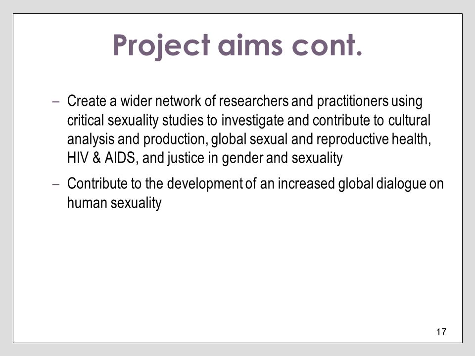 17 Project aims cont. –Create a wider network of researchers and practitioners using critical sexuality studies to investigate and contribute to cultu