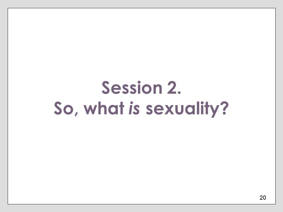 20 Session 2. So, what is sexuality?