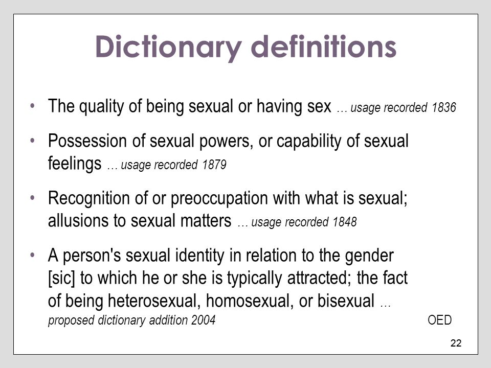 22 Dictionary definitions The quality of being sexual or having sex … usage recorded 1836 Possession of sexual powers, or capability of sexual feeling