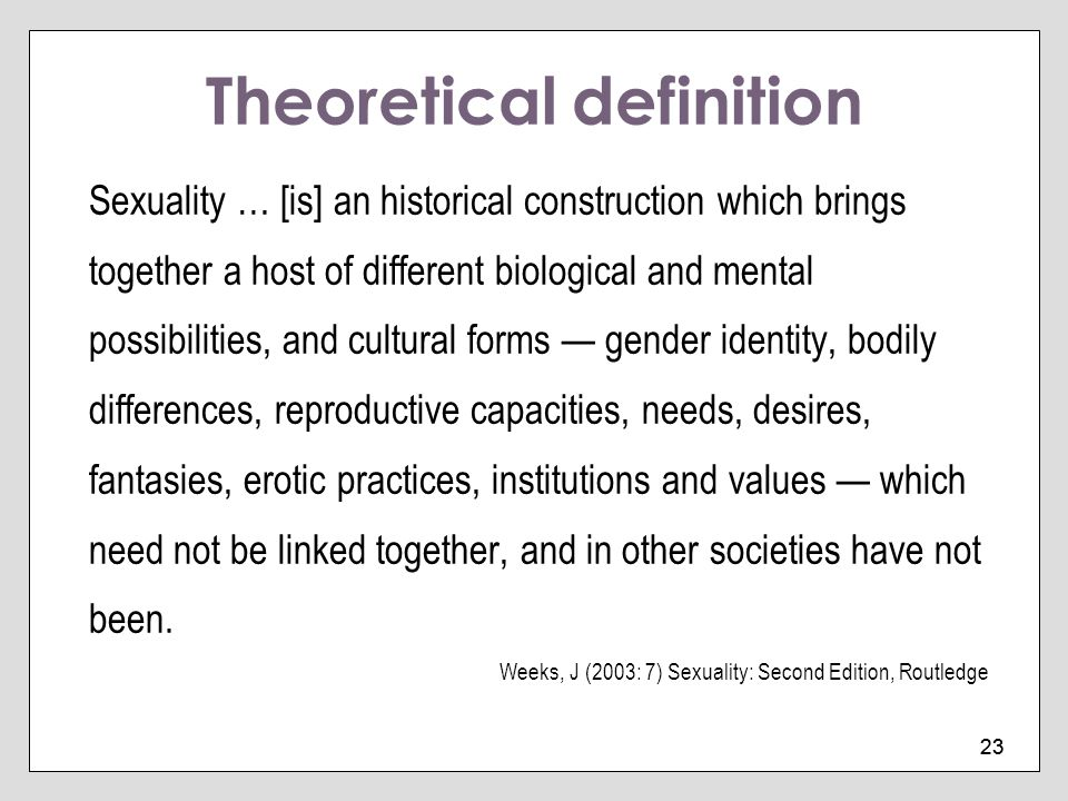 23 Theoretical definition Sexuality … [is] an historical construction which brings together a host of different biological and mental possibilities, a