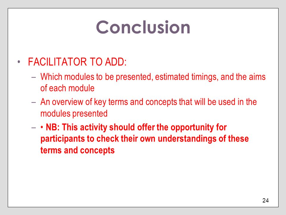 24 Conclusion FACILITATOR TO ADD: –Which modules to be presented, estimated timings, and the aims of each module –An overview of key terms and concept