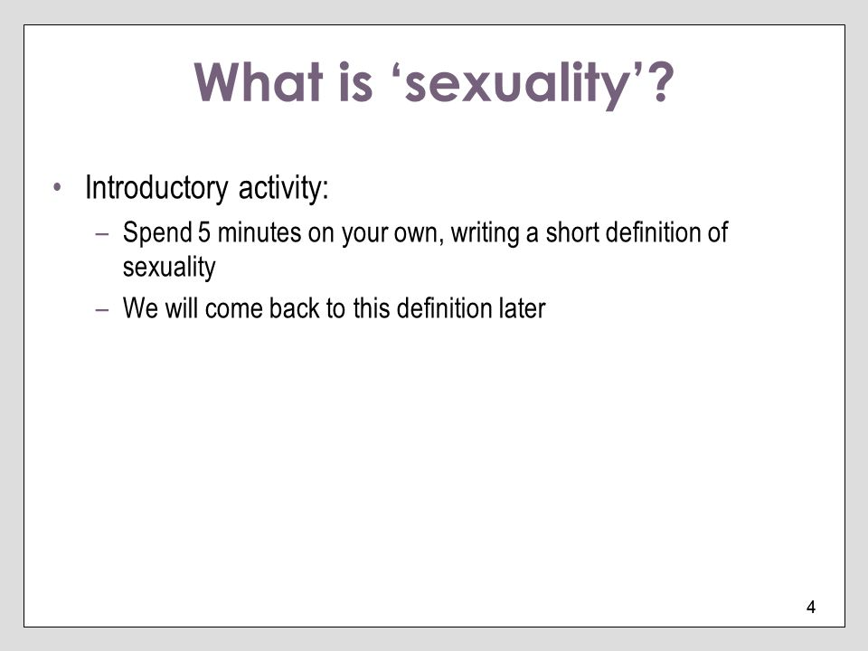 4 4 What is sexuality? Introductory activity: –Spend 5 minutes on your own, writing a short definition of sexuality –We will come back to this definit