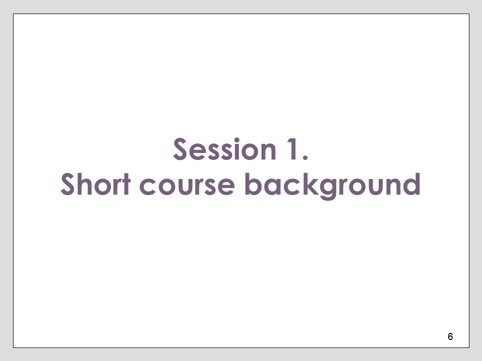 6 6 Session 1. Short course background