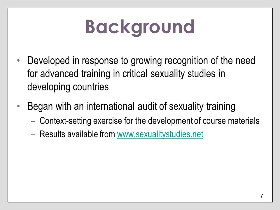 7 7 Background Developed in response to growing recognition of the need for advanced training in critical sexuality studies in developing countries Be