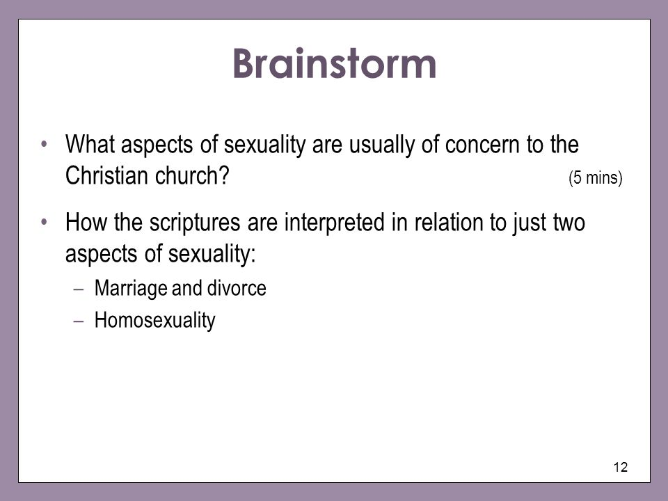 12 Brainstorm What aspects of sexuality are usually of concern to the Christian church? (5 mins) How the scriptures are interpreted in relation to jus