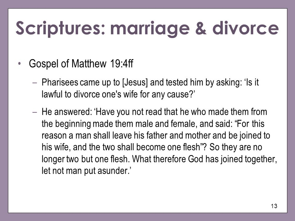 13 Scriptures: marriage & divorce Gospel of Matthew 19:4ff –Pharisees came up to [Jesus] and tested him by asking: Is it lawful to divorce one's wife