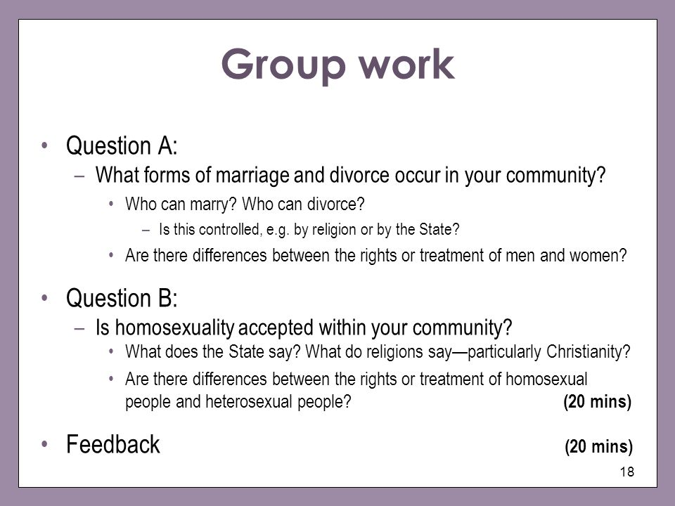 18 Group work Question A: –What forms of marriage and divorce occur in your community? Who can marry? Who can divorce? –Is this controlled, e.g. by re