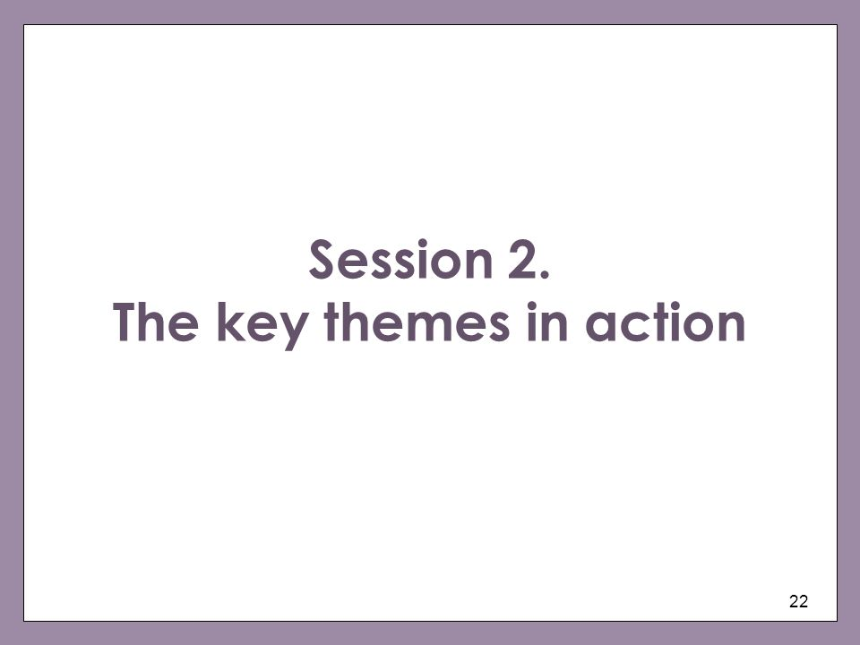 22 Session 2. The key themes in action