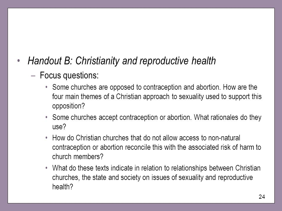 24 Handout B: Christianity and reproductive health –Focus questions: Some churches are opposed to contraception and abortion. How are the four main th