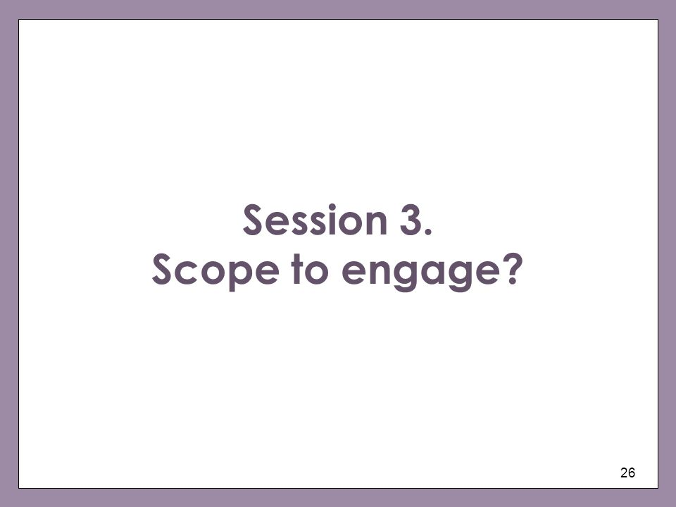 26 Session 3. Scope to engage?