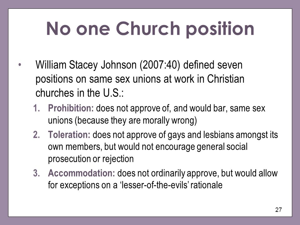 27 No one Church position William Stacey Johnson (2007:40) defined seven positions on same sex unions at work in Christian churches in the U.S.: 1.Pro