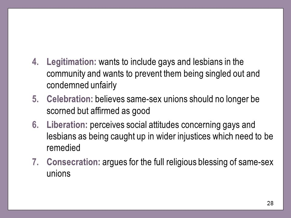 28 4.Legitimation: wants to include gays and lesbians in the community and wants to prevent them being singled out and condemned unfairly 5.Celebratio