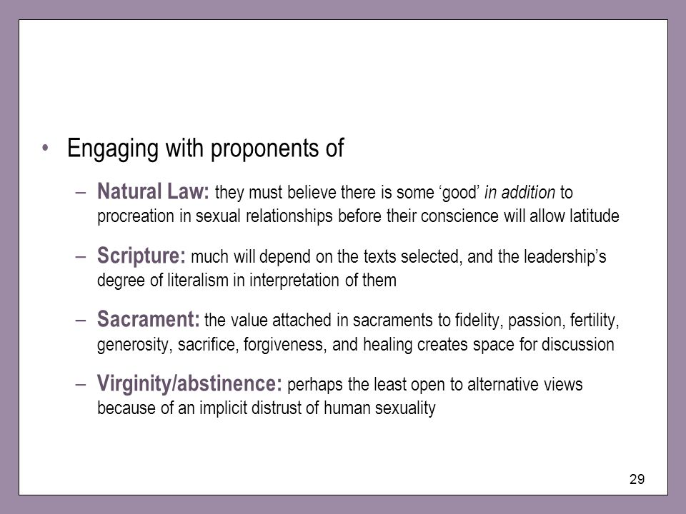 29 Engaging with proponents of – Natural Law: they must believe there is some good in addition to procreation in sexual relationships before their con