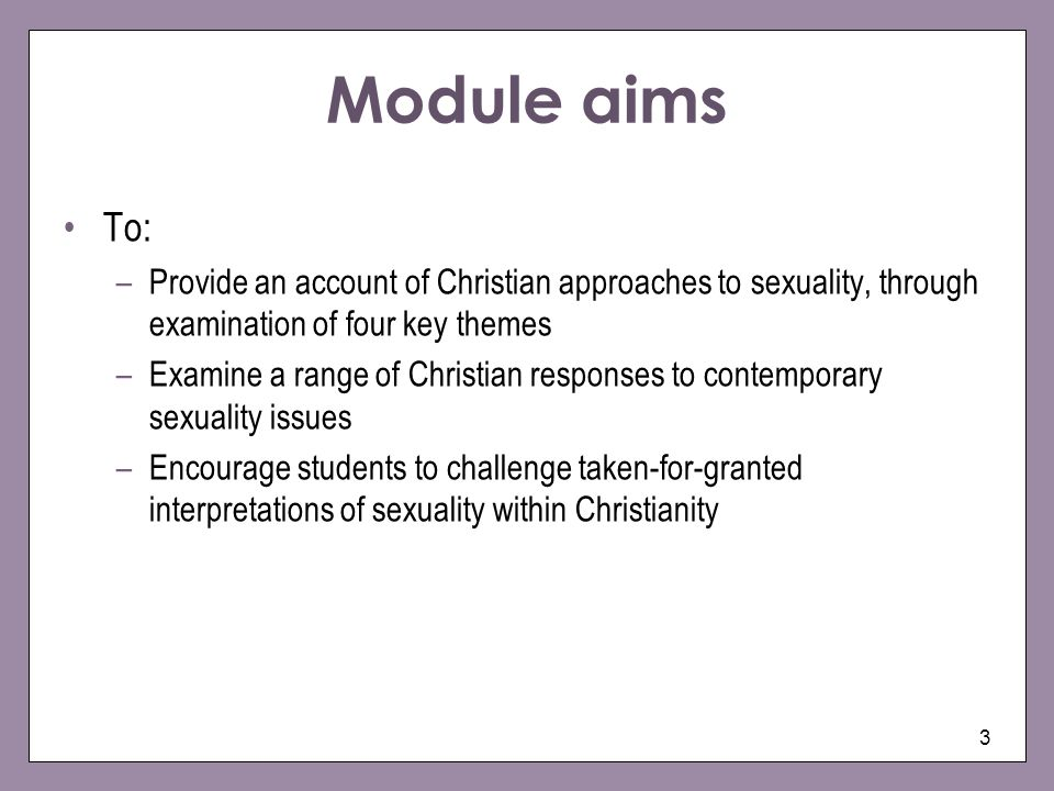 4 Participants will: –Be able to identify four key historical and philosophical themes that underpin Christian understandings of sexuality –Develop a critical understanding of the application of Christian beliefs and practices on sexuality in the contemporary world –Consider strategies for engaging positively with Christian communities on issues of sexuality