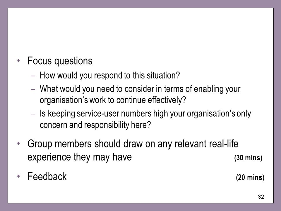 32 Focus questions –How would you respond to this situation? –What would you need to consider in terms of enabling your organisations work to continue
