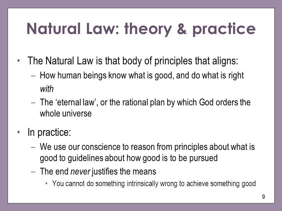 9 Natural Law: theory & practice The Natural Law is that body of principles that aligns: –How human beings know what is good, and do what is right wit
