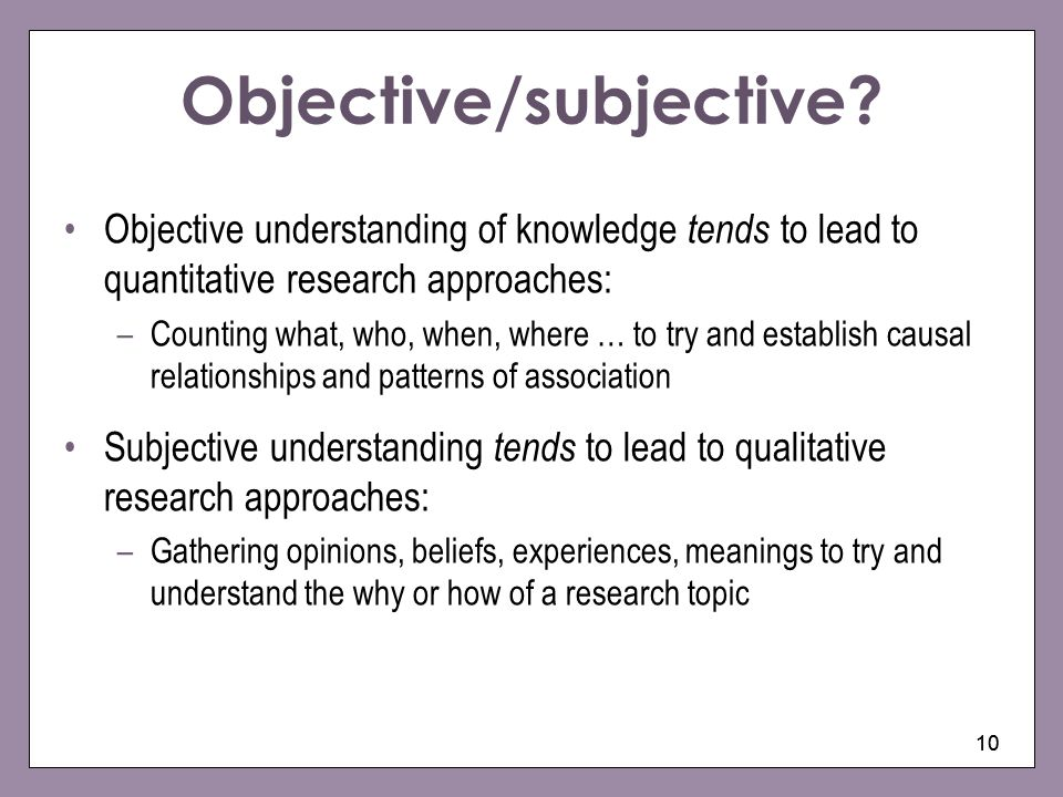 10 Objective/subjective? Objective understanding of knowledge tends to lead to quantitative research approaches: –Counting what, who, when, where … to