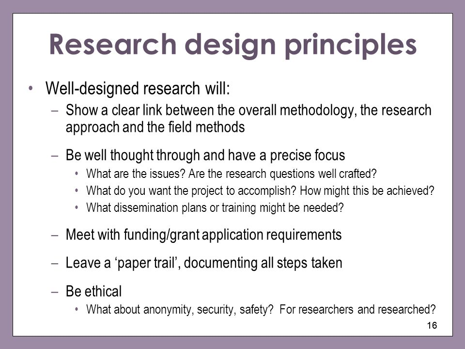 16 Research design principles Well-designed research will: –Show a clear link between the overall methodology, the research approach and the field met
