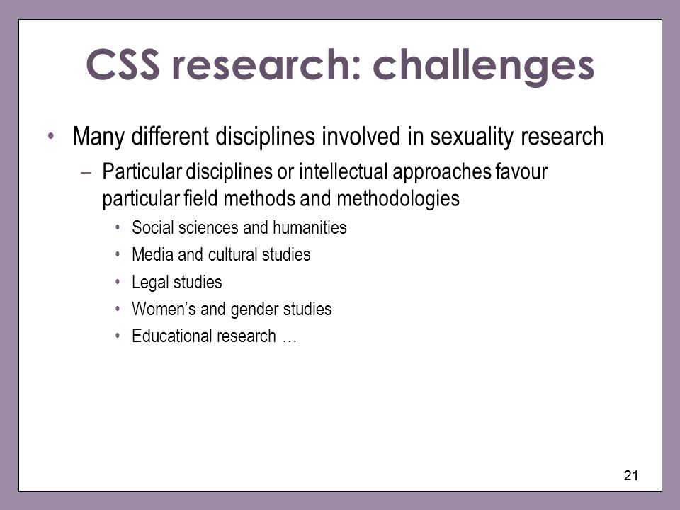 21 CSS research: challenges Many different disciplines involved in sexuality research –Particular disciplines or intellectual approaches favour partic