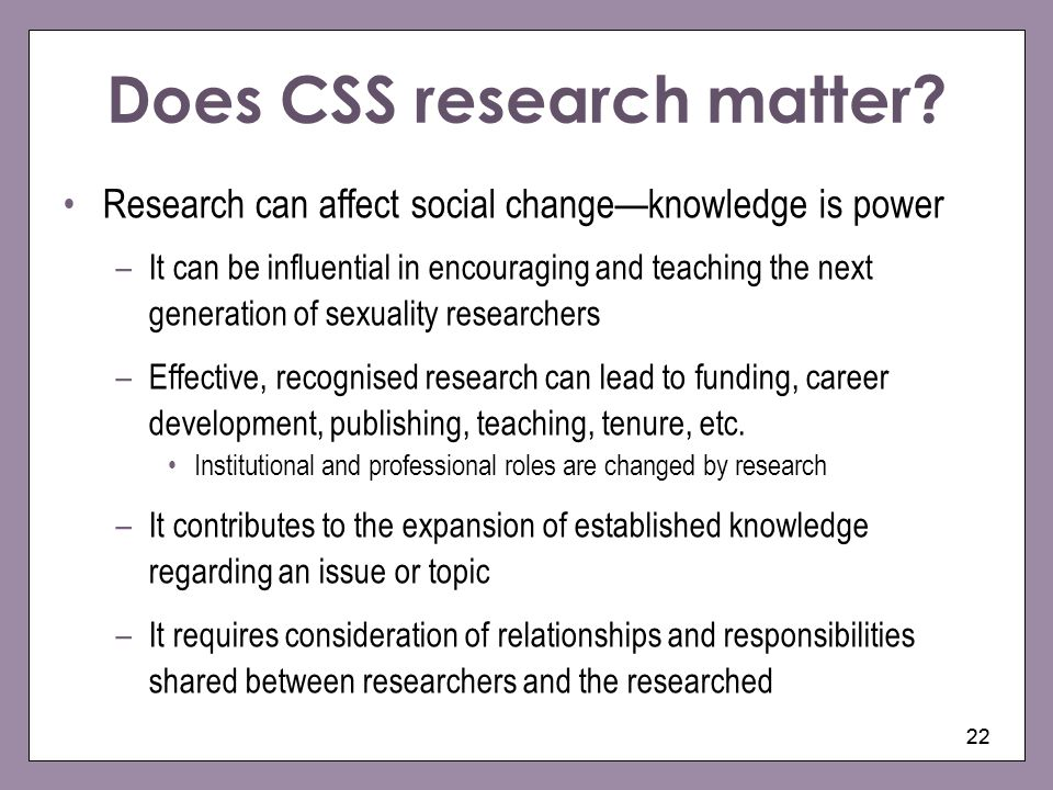 22 Does CSS research matter? Research can affect social changeknowledge is power –It can be influential in encouraging and teaching the next generatio