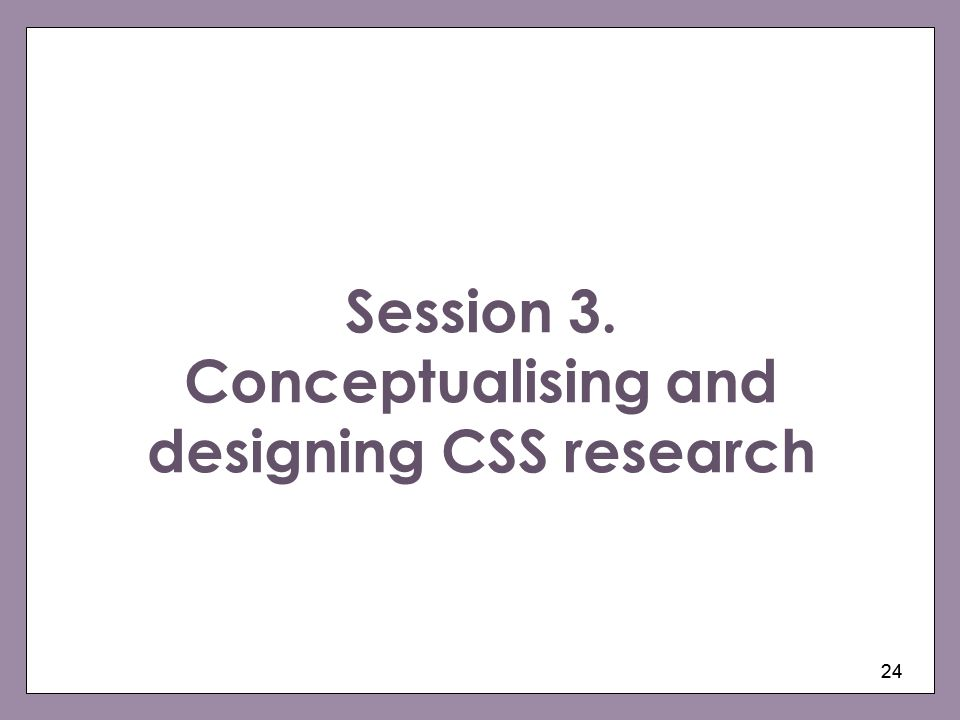 24 Session 3. Conceptualising and designing CSS research