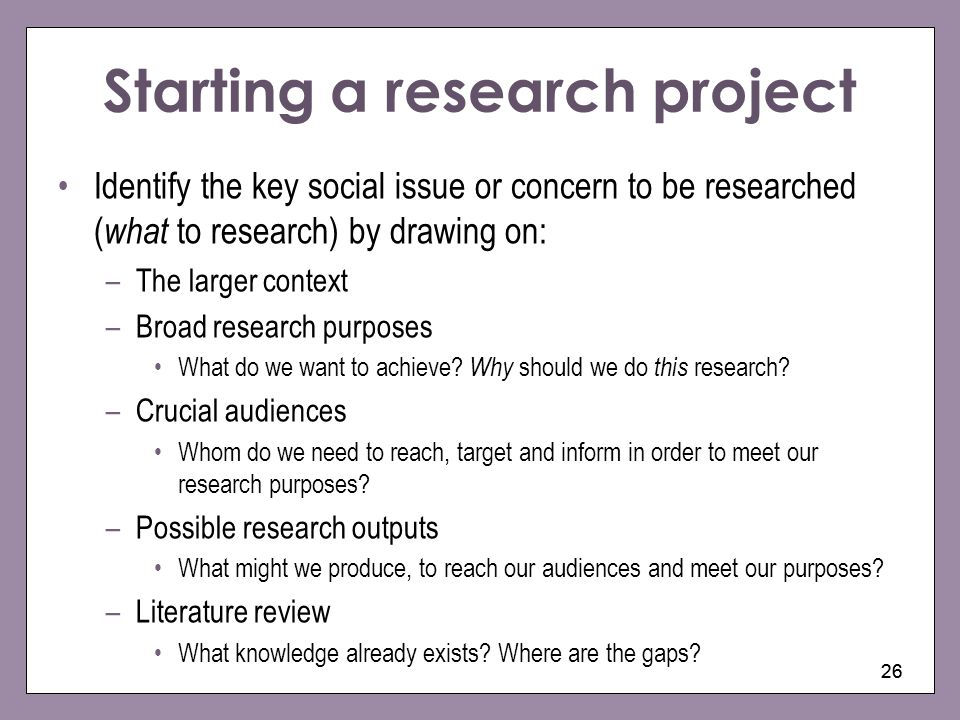26 Starting a research project Identify the key social issue or concern to be researched ( what to research) by drawing on: –The larger context –Broad