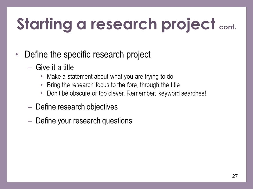 Starting a research project cont. 27 Define the specific research project –Give it a title Make a statement about what you are trying to do Bring the