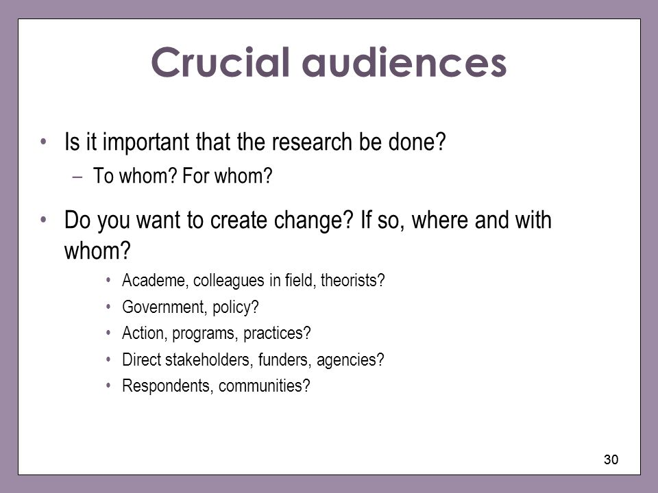 30 Crucial audiences Is it important that the research be done? –To whom? For whom? Do you want to create change? If so, where and with whom? Academe,